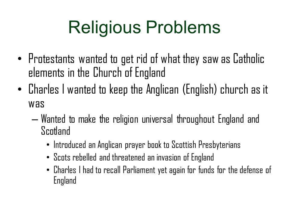 Religious Problems Protestants wanted to get rid of what they saw as Catholic elements in the Church of England.