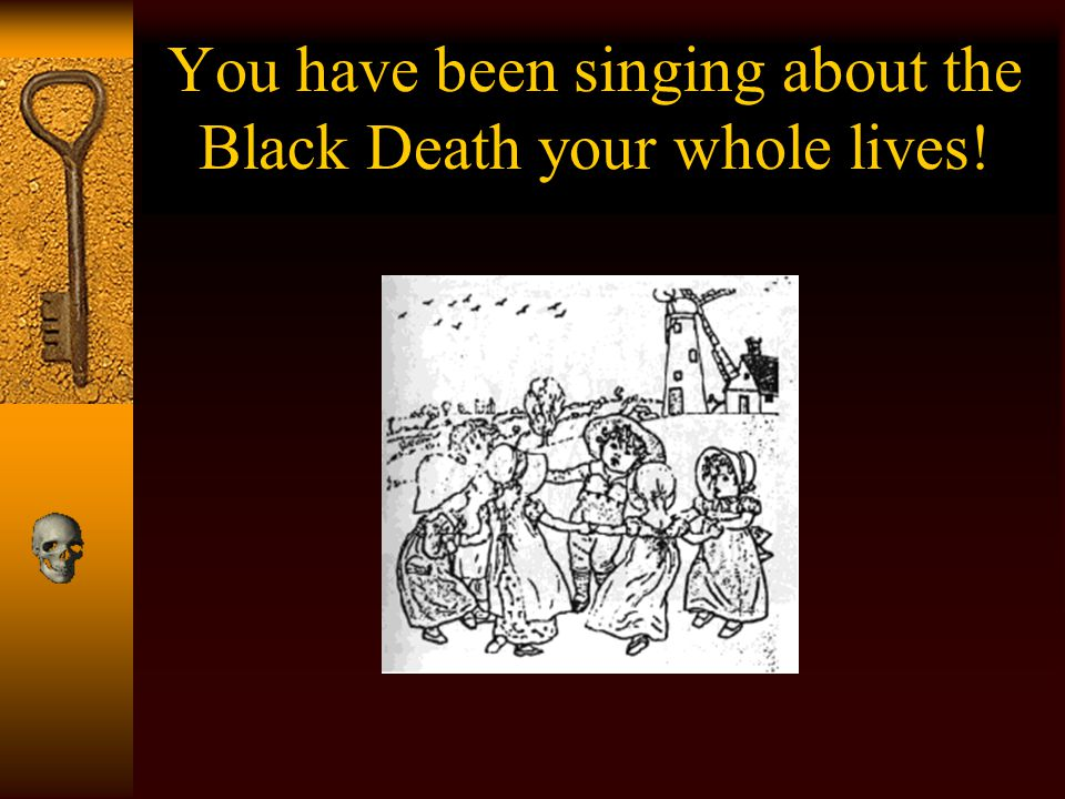 You have been singing about the Black Death your whole lives!