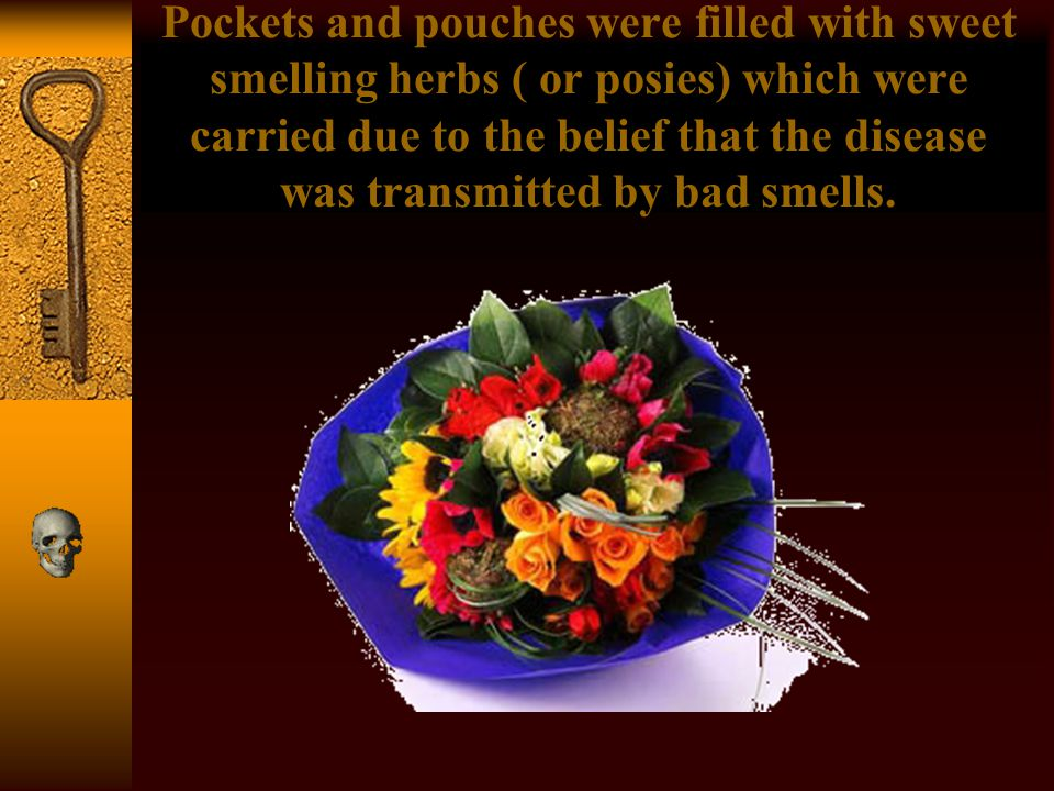 Pockets and pouches were filled with sweet smelling herbs ( or posies) which were carried due to the belief that the disease was transmitted by bad smells.