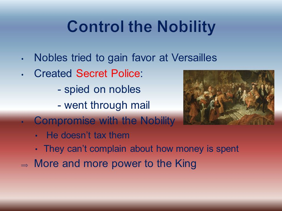 Control the Nobility Nobles tried to gain favor at Versailles