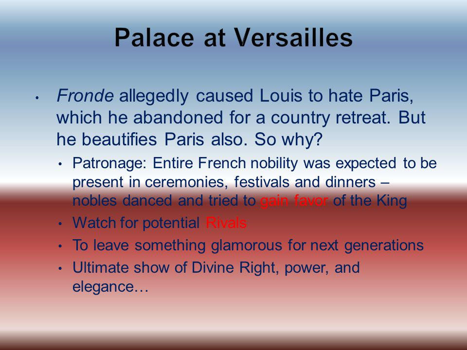 Palace at Versailles Fronde allegedly caused Louis to hate Paris, which he abandoned for a country retreat. But he beautifies Paris also. So why
