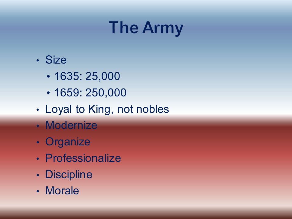 The Army Size 1635: 25,000 1659: 250,000 Loyal to King, not nobles