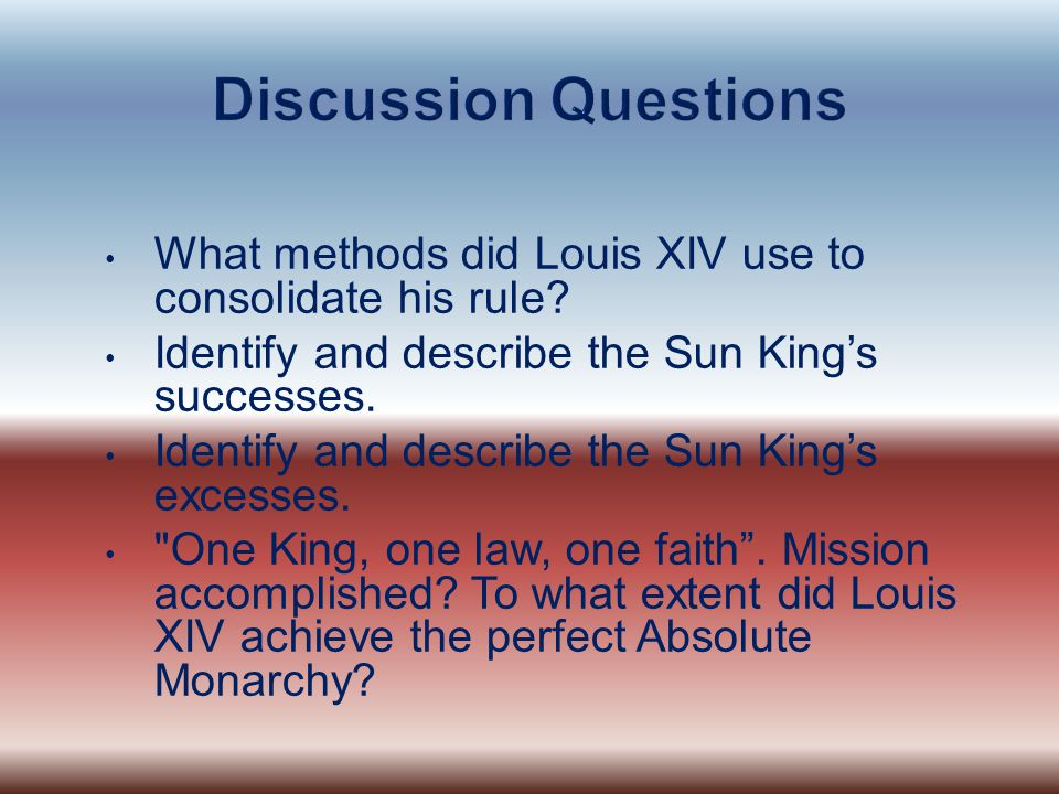 Discussion Questions What methods did Louis XIV use to consolidate his rule Identify and describe the Sun King's successes.