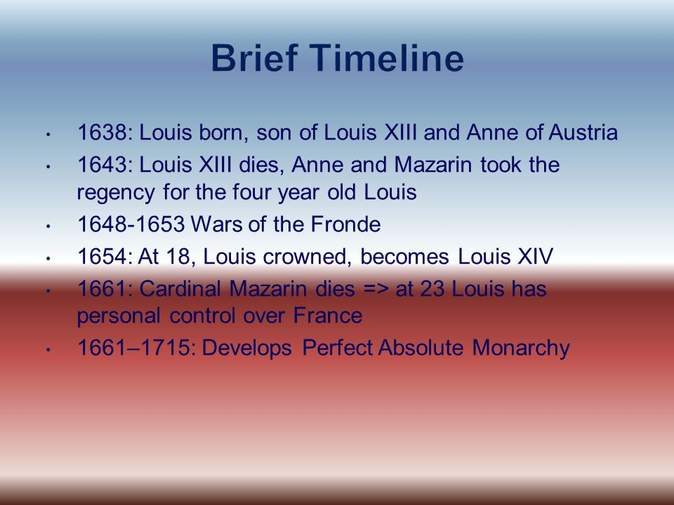 Brief Timeline 1638: Louis born, son of Louis XIII and Anne of Austria