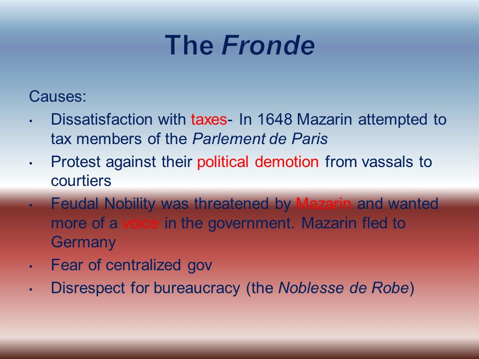 The Fronde Causes: Dissatisfaction with taxes- In 1648 Mazarin attempted to tax members of the Parlement de Paris.