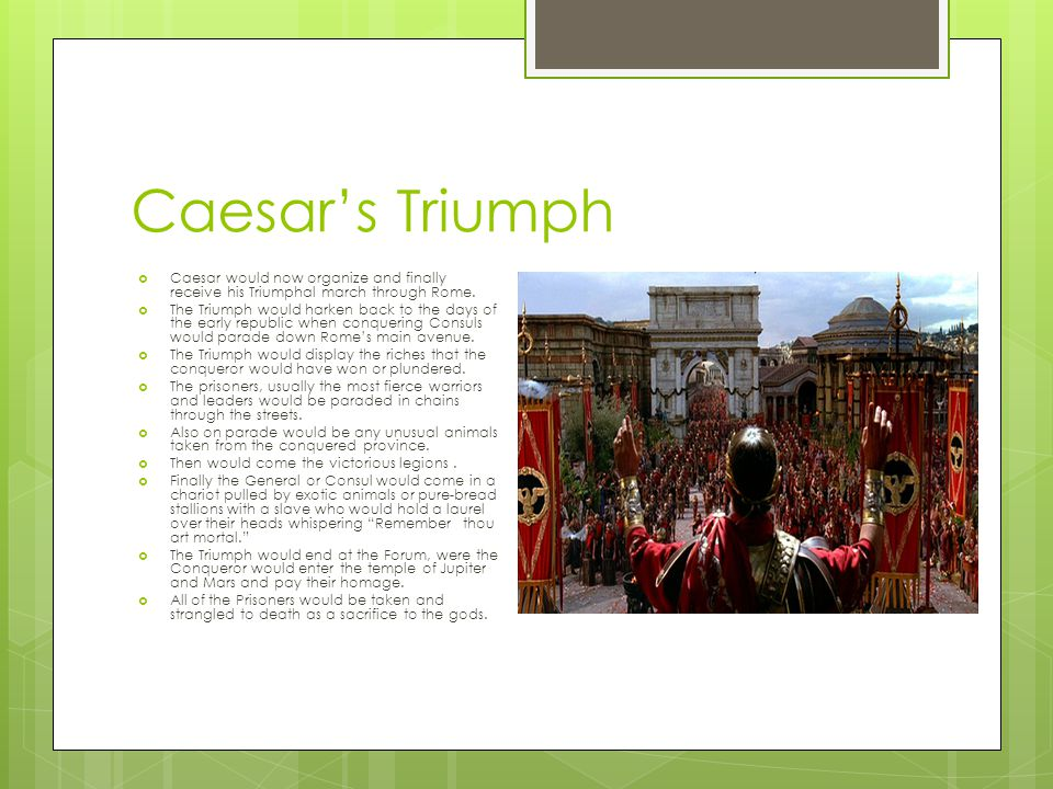 Caesar's Triumph Caesar would now organize and finally receive his Triumphal march through Rome.