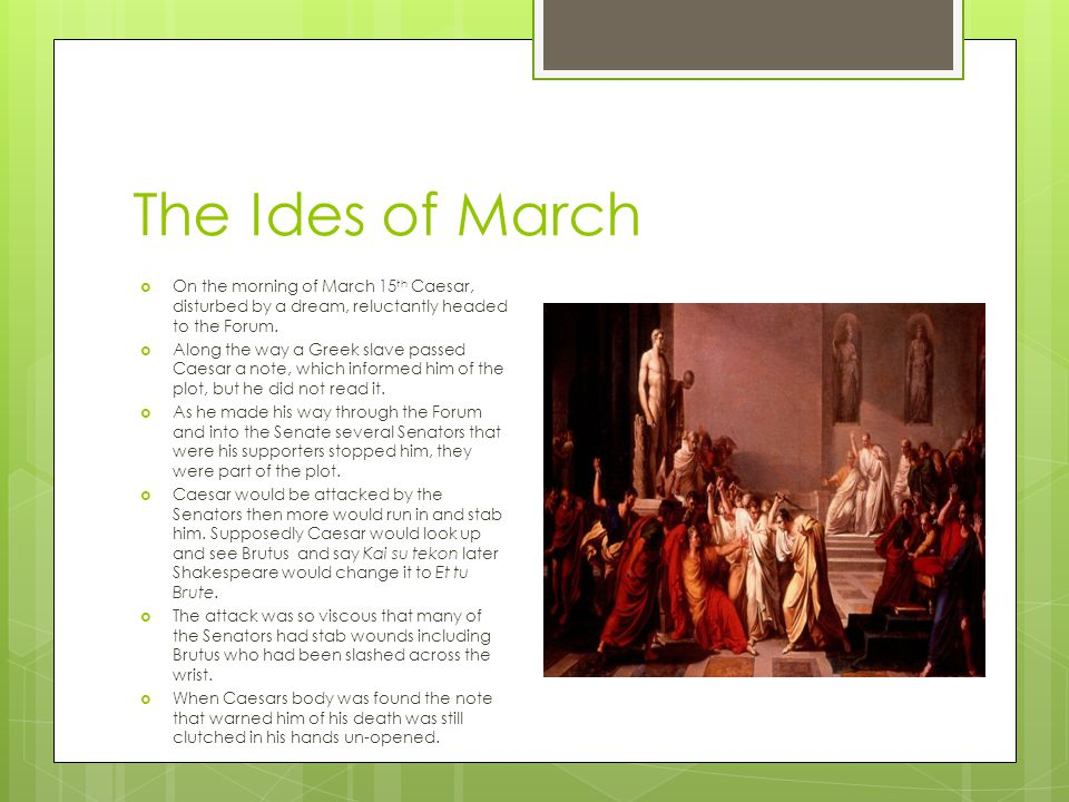 The Ides of March On the morning of March 15th Caesar, disturbed by a dream, reluctantly headed to the Forum.