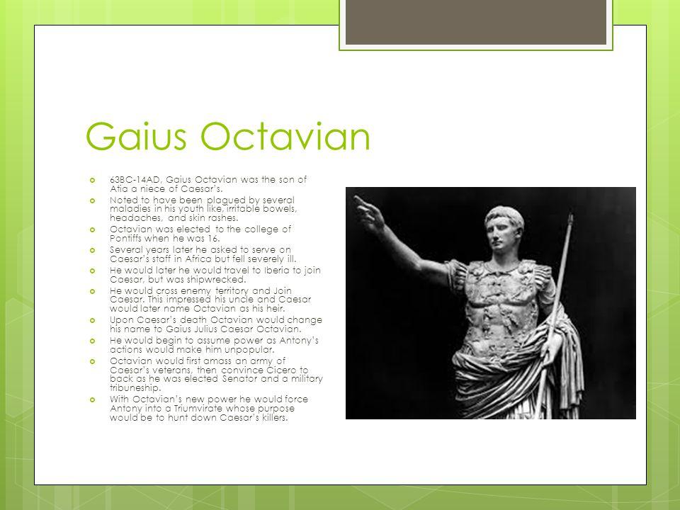 Gaius Octavian 63BC-14AD, Gaius Octavian was the son of Atia a niece of Caesar's.