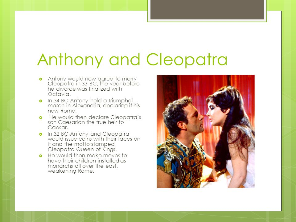 Anthony and Cleopatra Antony would now agree to marry Cleopatra in 33 BC, the year before he divorce was finalized with Octavia.