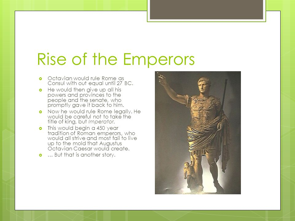 Rise of the Emperors Octavian would rule Rome as Consul with out equal until 27 BC.