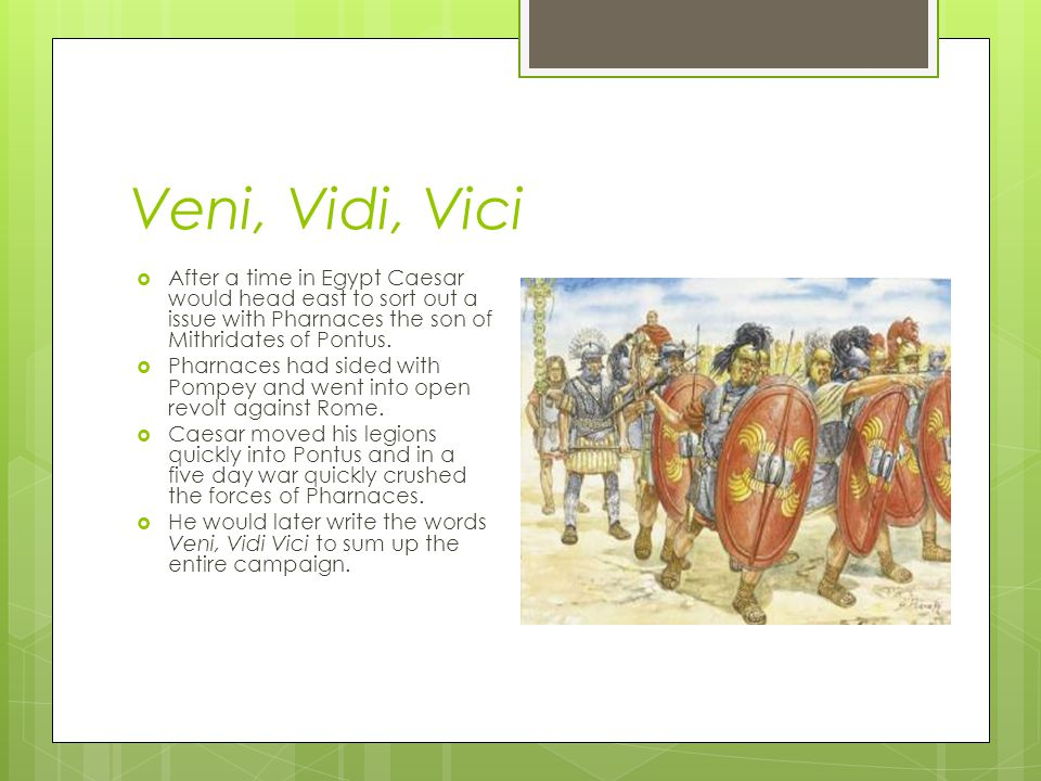 Veni, Vidi, Vici After a time in Egypt Caesar would head east to sort out a issue with Pharnaces the son of Mithridates of Pontus.