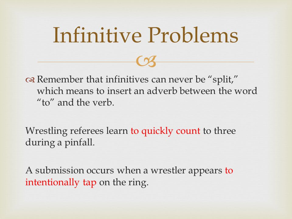 Infinitive Problems Remember that infinitives can never be split, which means to insert an adverb between the word to and the verb.