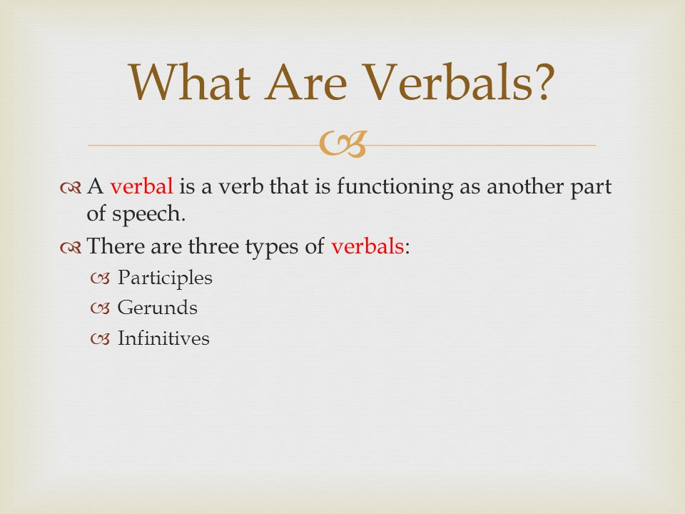 What Are Verbals A verbal is a verb that is functioning as another part of speech. There are three types of verbals: