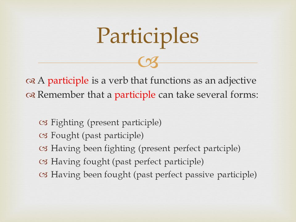 Participles A participle is a verb that functions as an adjective