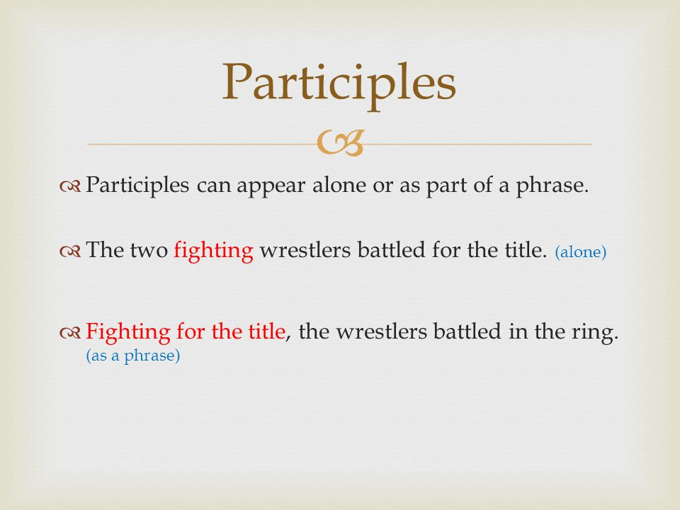 Participles Participles can appear alone or as part of a phrase.