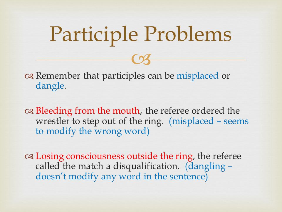 Participle Problems Remember that participles can be misplaced or dangle.