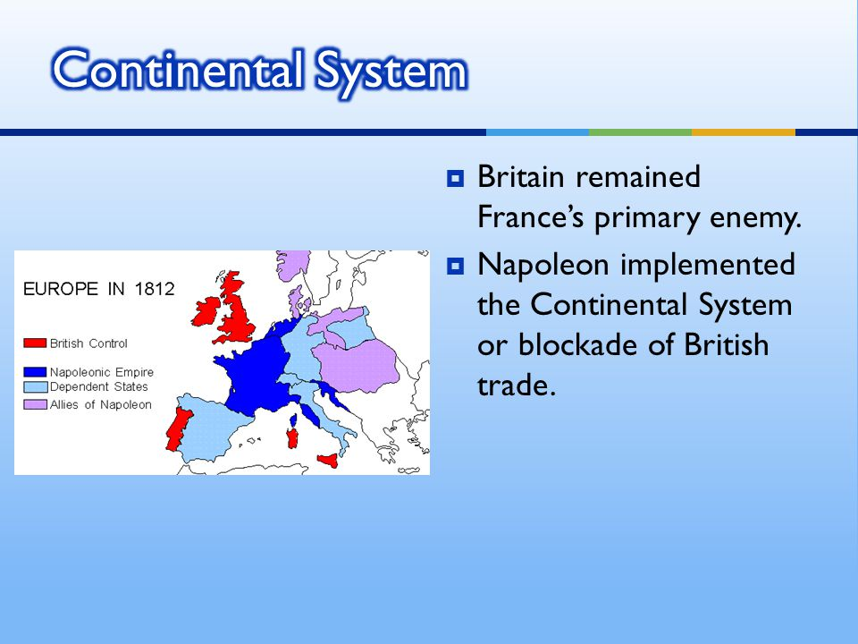 Continental System Britain remained France's primary enemy.