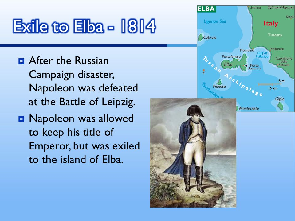 Exile to Elba - 1814 After the Russian Campaign disaster, Napoleon was defeated at the Battle of Leipzig.