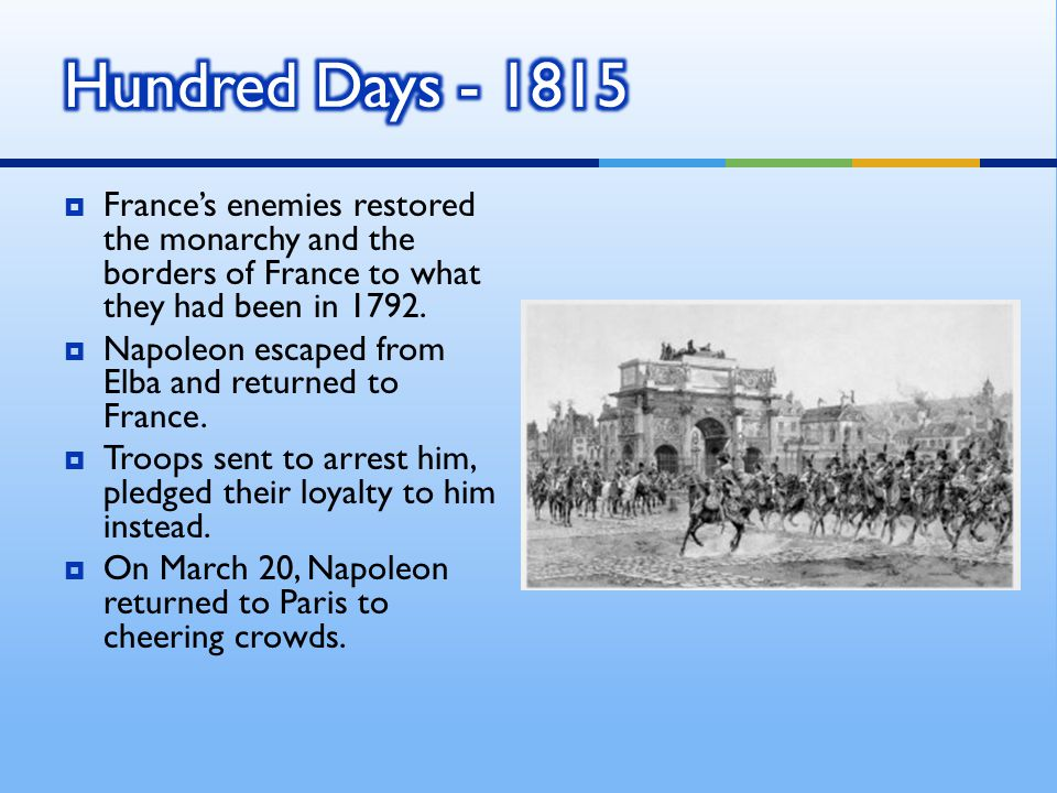Hundred Days - 1815 France's enemies restored the monarchy and the borders of France to what they had been in 1792.