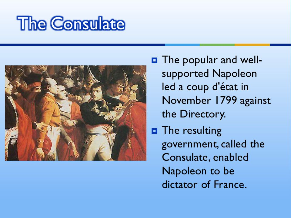 The Consulate The popular and well-supported Napoleon led a coup d état in November 1799 against the Directory.