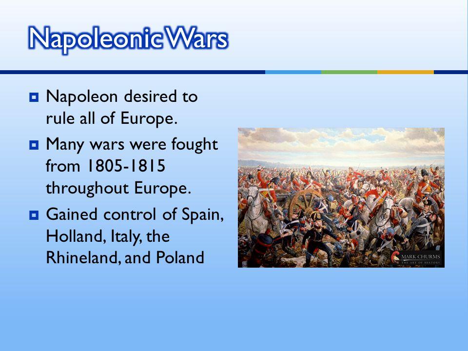 Napoleonic Wars Napoleon desired to rule all of Europe.