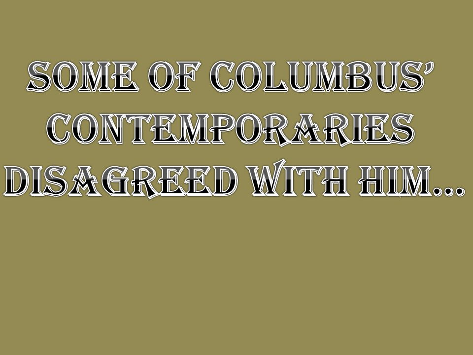 Some of Columbus' contemporaries disagreed with him…