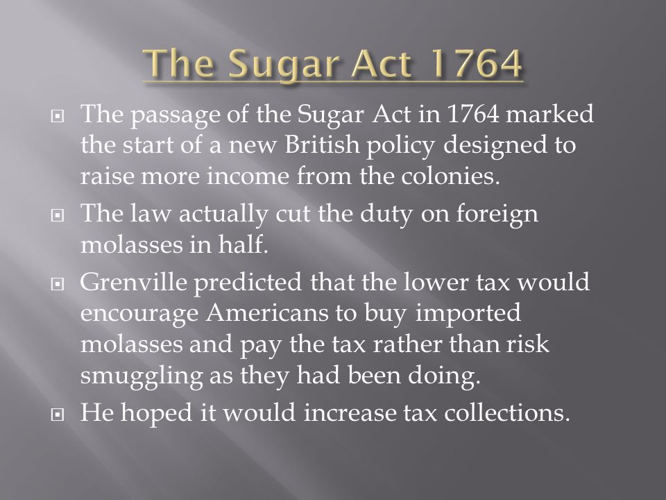 The Sugar Act 1764 The passage of the Sugar Act in 1764 marked the start of a new British policy designed to raise more income from the colonies.