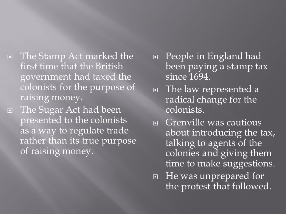The Stamp Act marked the first time that the British government had taxed the colonists for the purpose of raising money.