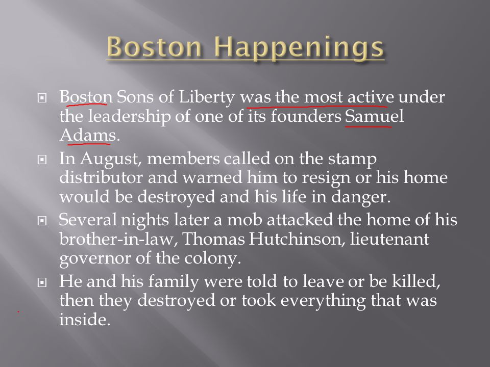 Boston Happenings Boston Sons of Liberty was the most active under the leadership of one of its founders Samuel Adams.