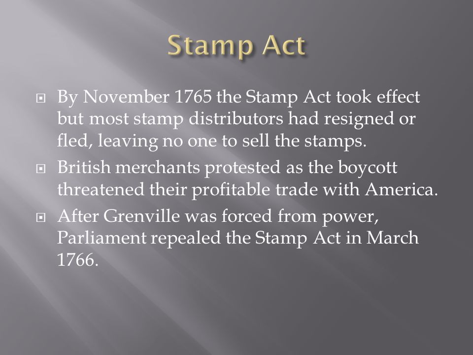Stamp Act By November 1765 the Stamp Act took effect but most stamp distributors had resigned or fled, leaving no one to sell the stamps.