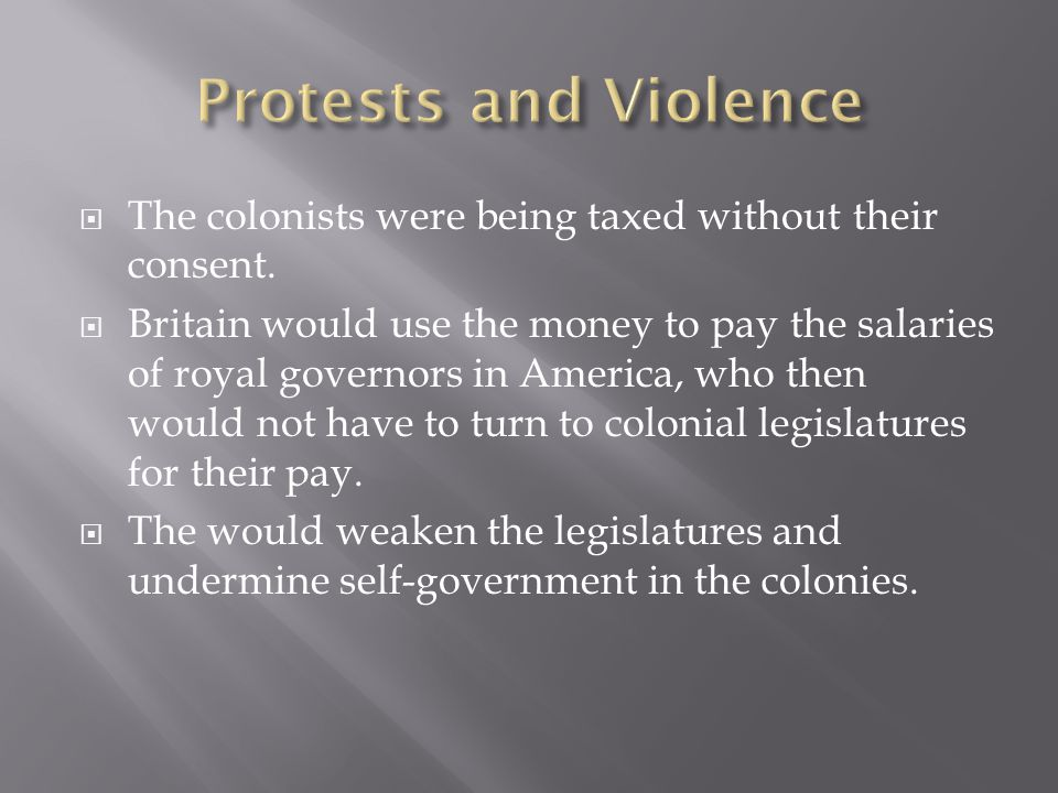 Protests and Violence The colonists were being taxed without their consent.