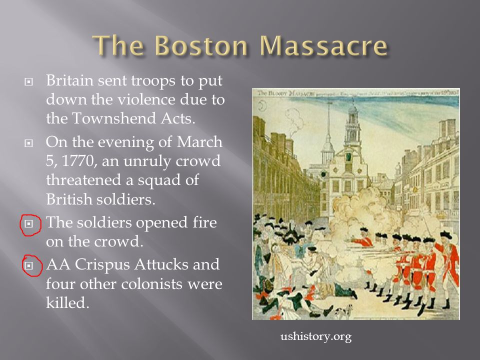 The Boston Massacre Britain sent troops to put down the violence due to the Townshend Acts.