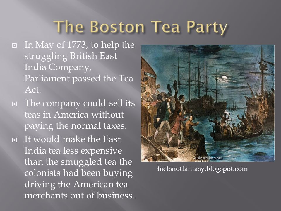 The Boston Tea Party In May of 1773, to help the struggling British East India Company, Parliament passed the Tea Act.