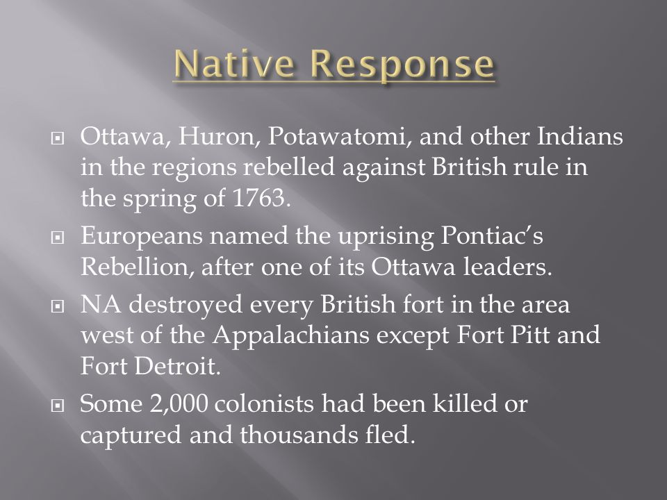 Native Response Ottawa, Huron, Potawatomi, and other Indians in the regions rebelled against British rule in the spring of 1763.