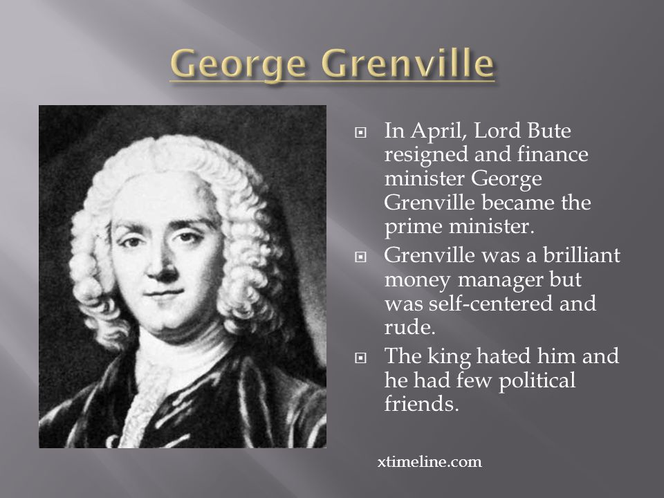 George Grenville In April, Lord Bute resigned and finance minister George Grenville became the prime minister.