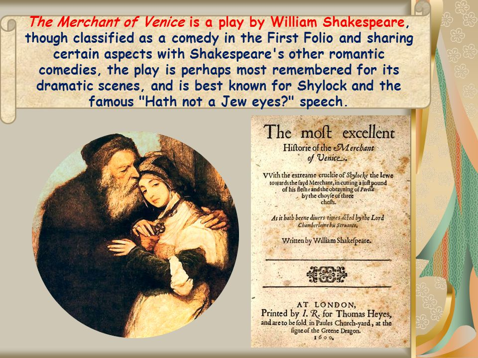 The Merchant of Venice is a play by William Shakespeare, though classified as a comedy in the First Folio and sharing certain aspects with Shakespeare s other romantic comedies, the play is perhaps most remembered for its dramatic scenes, and is best known for Shylock and the famous Hath not a Jew eyes speech.