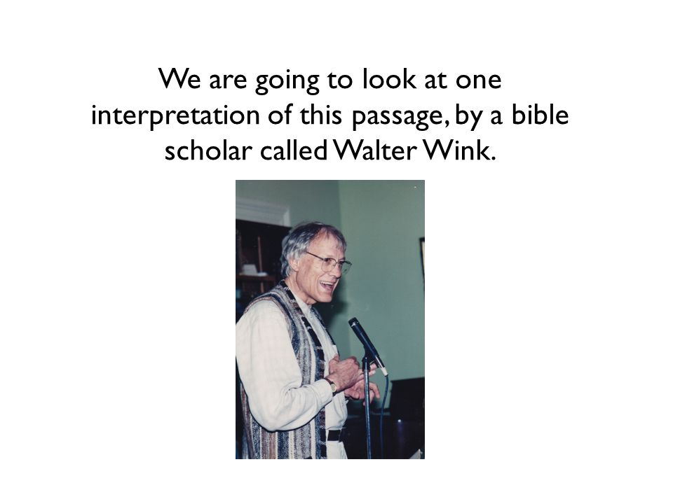 We are going to look at one interpretation of this passage, by a bible scholar called Walter Wink.