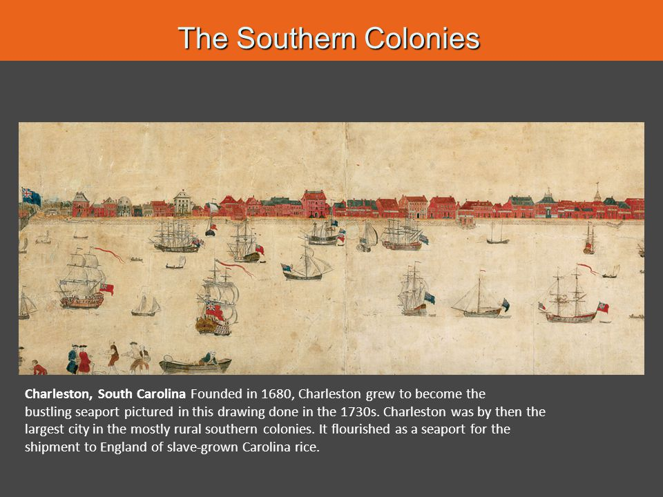 The Southern Colonies Charleston, South Carolina Founded in 1680, Charleston grew to become the.
