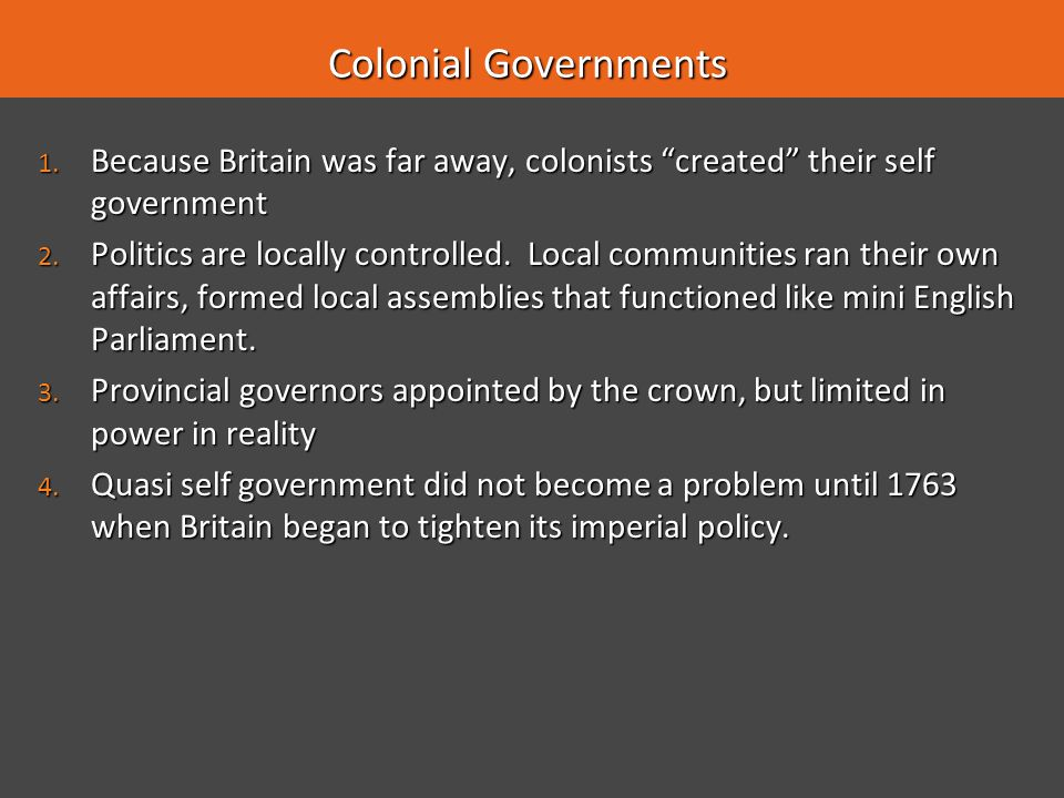 Colonial Governments Because Britain was far away, colonists created their self government.
