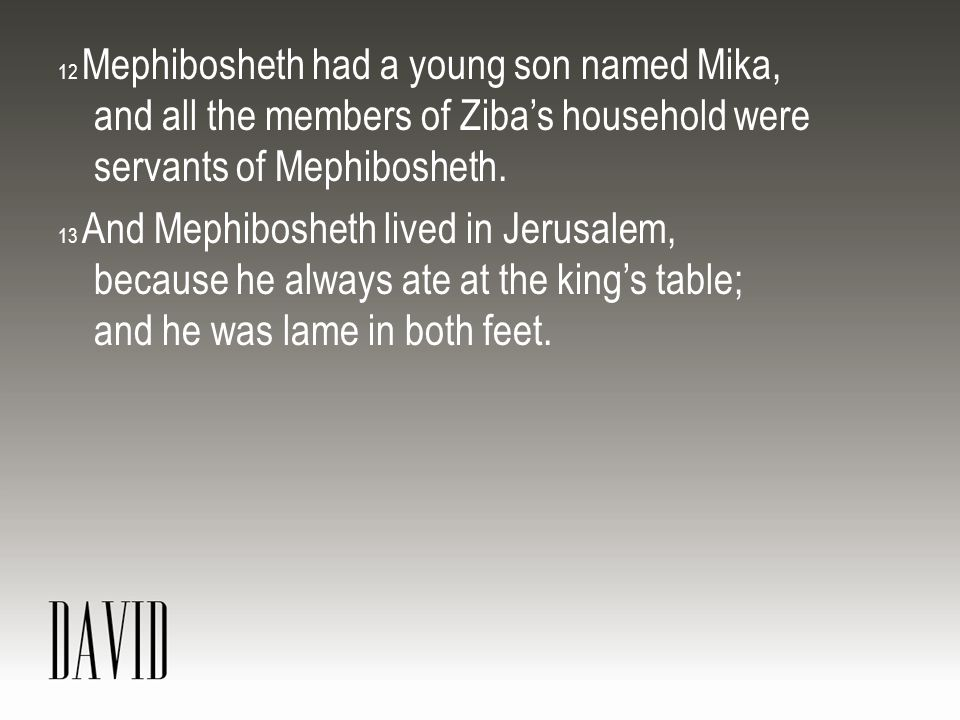 12 Mephibosheth had a young son named Mika, and all the members of Ziba's household were servants of Mephibosheth.
