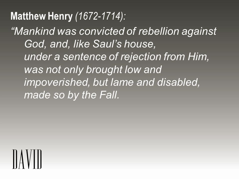 Matthew Henry (1672-1714): Mankind was convicted of rebellion against God, and, like Saul's house, under a sentence of rejection from Him, was not only brought low and impoverished, but lame and disabled, made so by the Fall.
