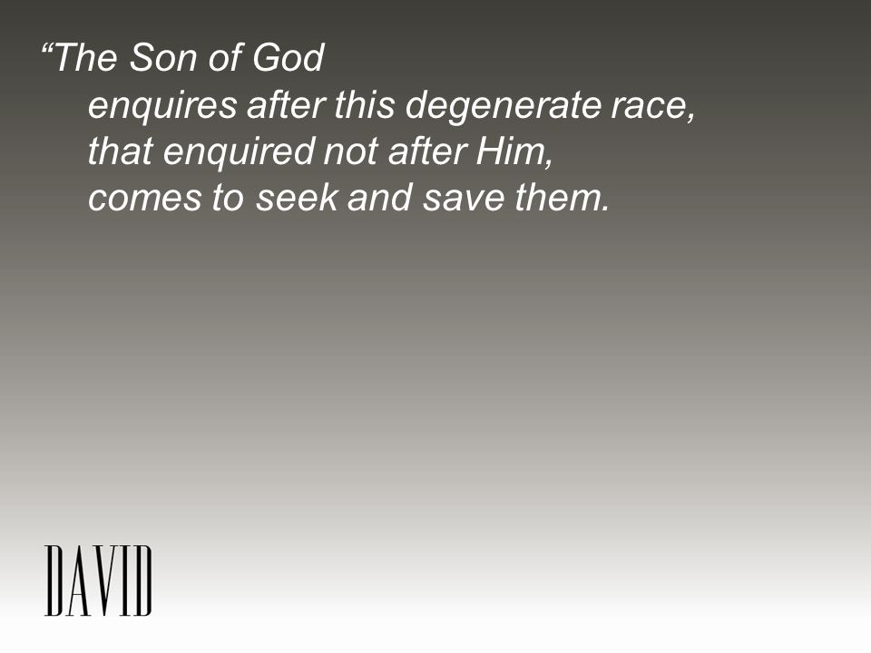 The Son of God enquires after this degenerate race, that enquired not after Him, comes to seek and save them.
