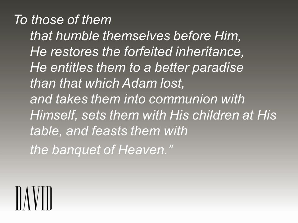To those of them that humble themselves before Him, He restores the forfeited inheritance, He entitles them to a better paradise than that which Adam lost, and takes them into communion with Himself, sets them with His children at His table, and feasts them with the banquet of Heaven.