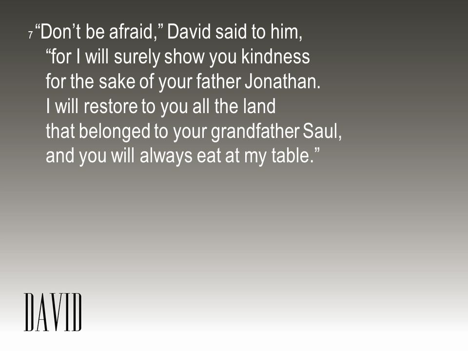 7 Don't be afraid, David said to him, for I will surely show you kindness for the sake of your father Jonathan.