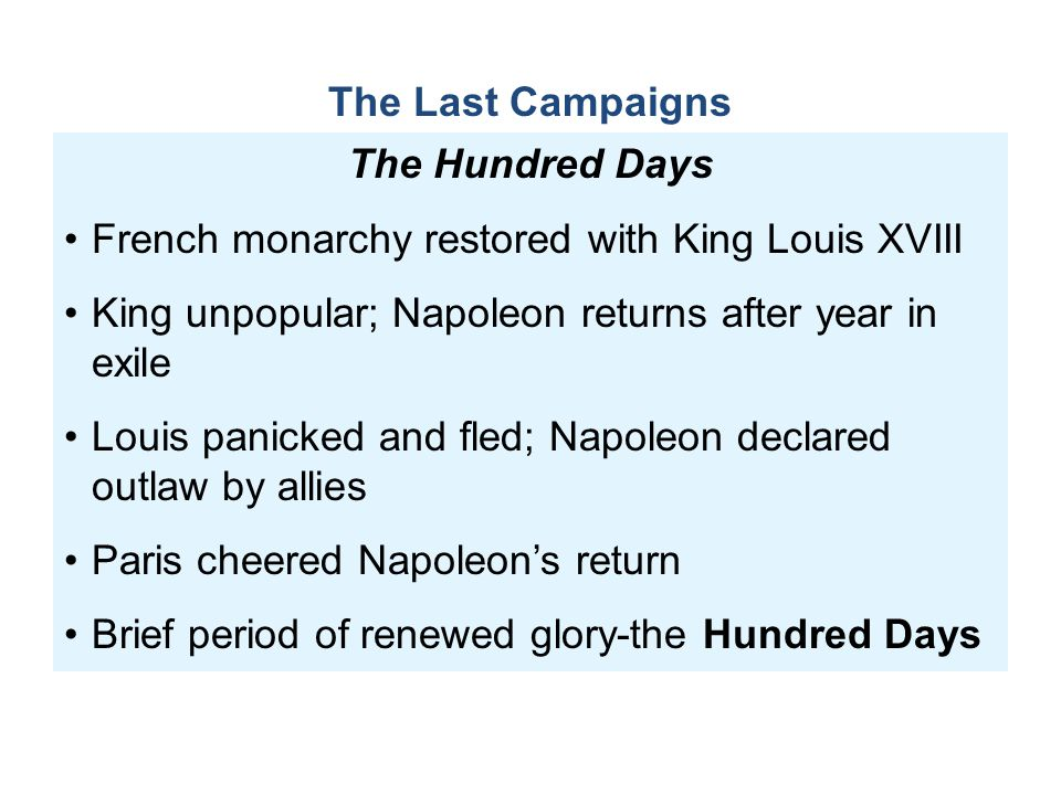 The Last Campaigns The Hundred Days. French monarchy restored with King Louis XVIII. King unpopular; Napoleon returns after year in exile.