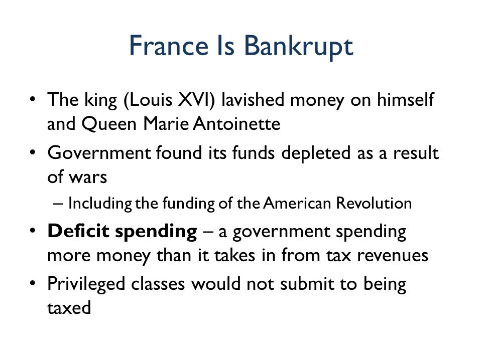 France Is Bankrupt The king (Louis XVI) lavished money on himself and Queen Marie Antoinette.