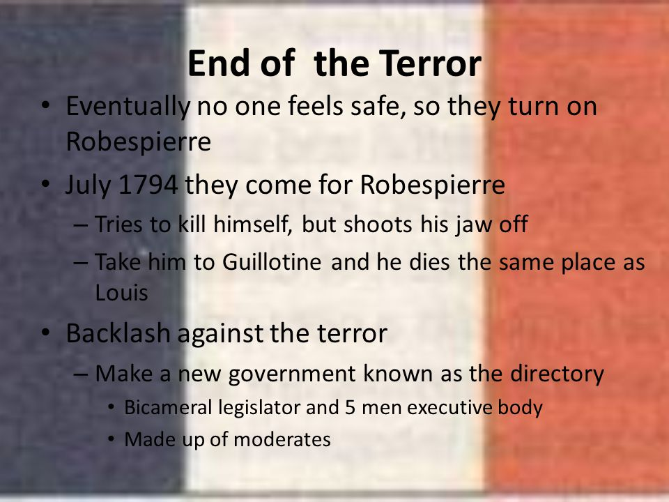End of the Terror Eventually no one feels safe, so they turn on Robespierre. July 1794 they come for Robespierre.