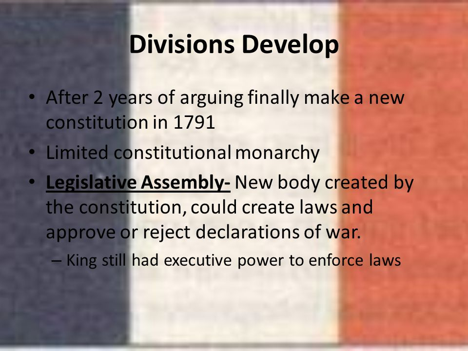 Divisions Develop After 2 years of arguing finally make a new constitution in 1791. Limited constitutional monarchy.