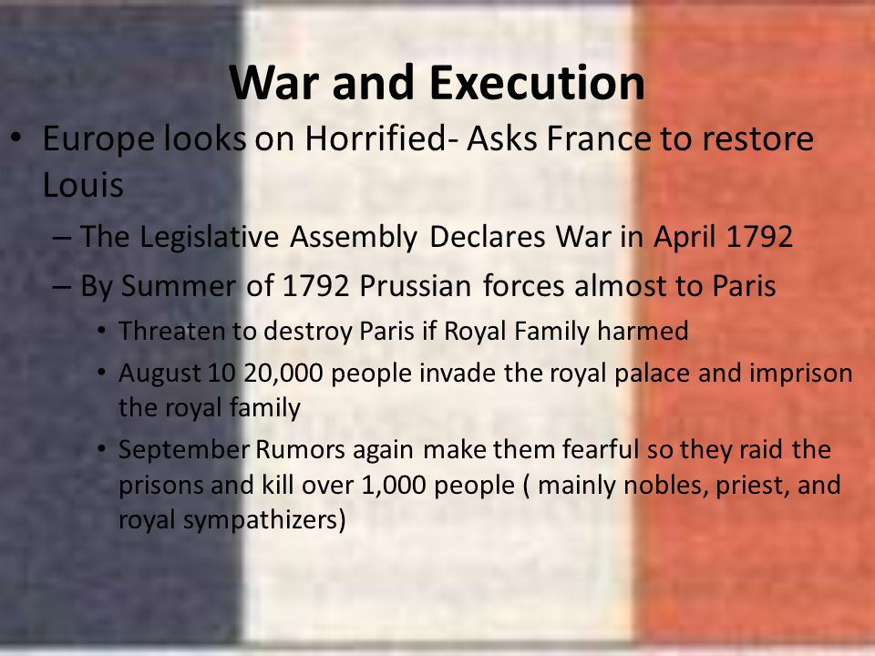 War and Execution Europe looks on Horrified- Asks France to restore Louis. The Legislative Assembly Declares War in April 1792.