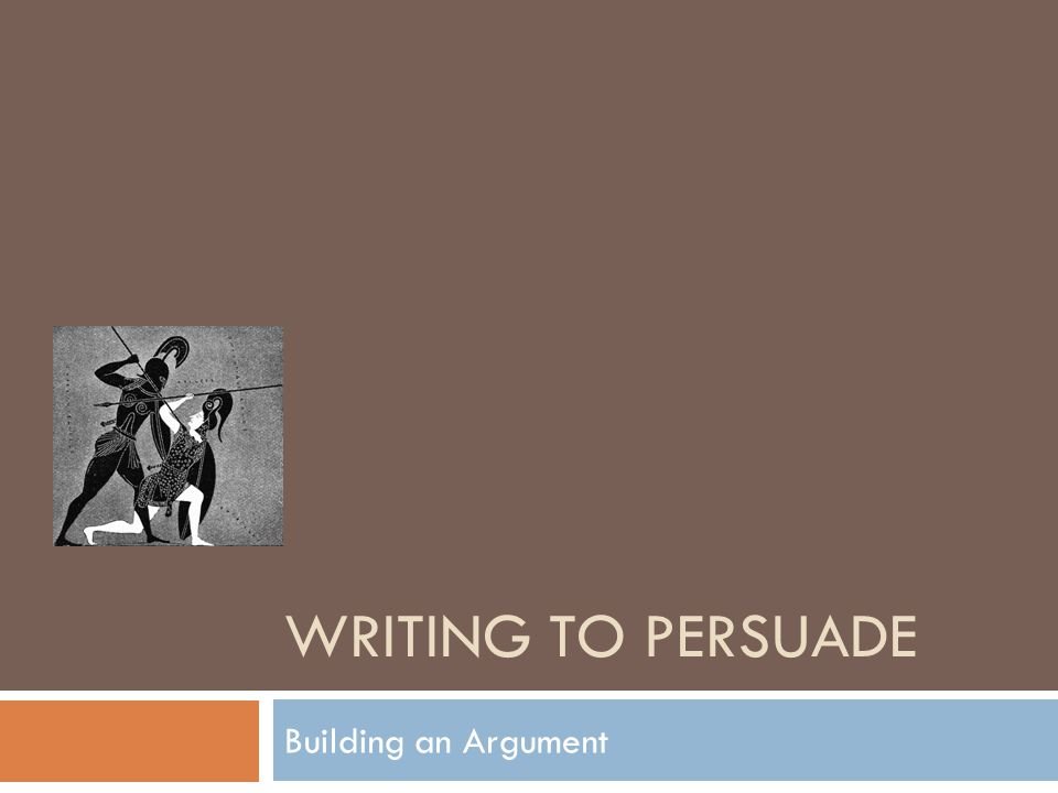 Writing to Persuade Building an Argument